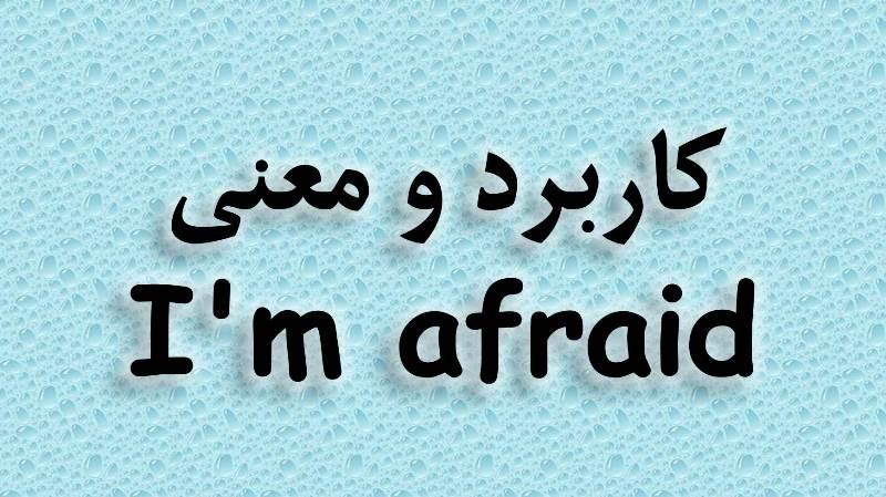 کاربرد و معنی I'm afraid